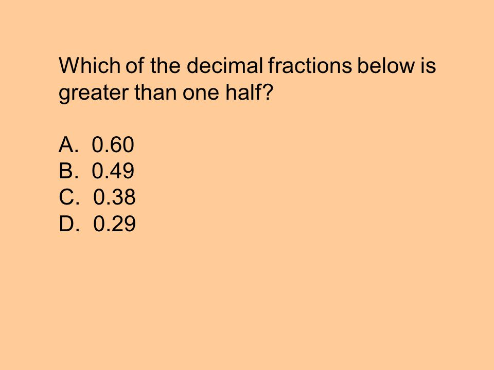Which of the decimal fractions below is greater than one half A. 0.60 B. 0.49 C. 0.38 D. 0.29