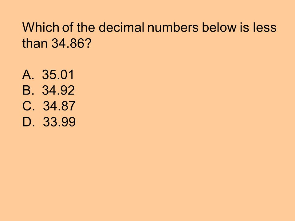 Which of the decimal numbers below is less than 34.86 A. 35.01 B. 34.92 C. 34.87 D. 33.99