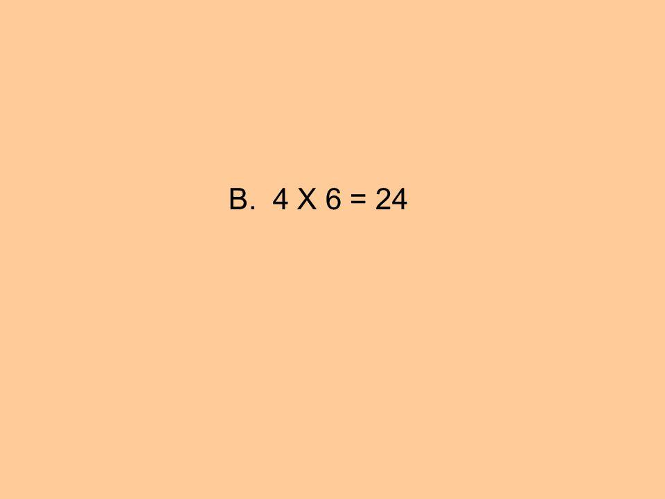 B. 4 X 6 = 24