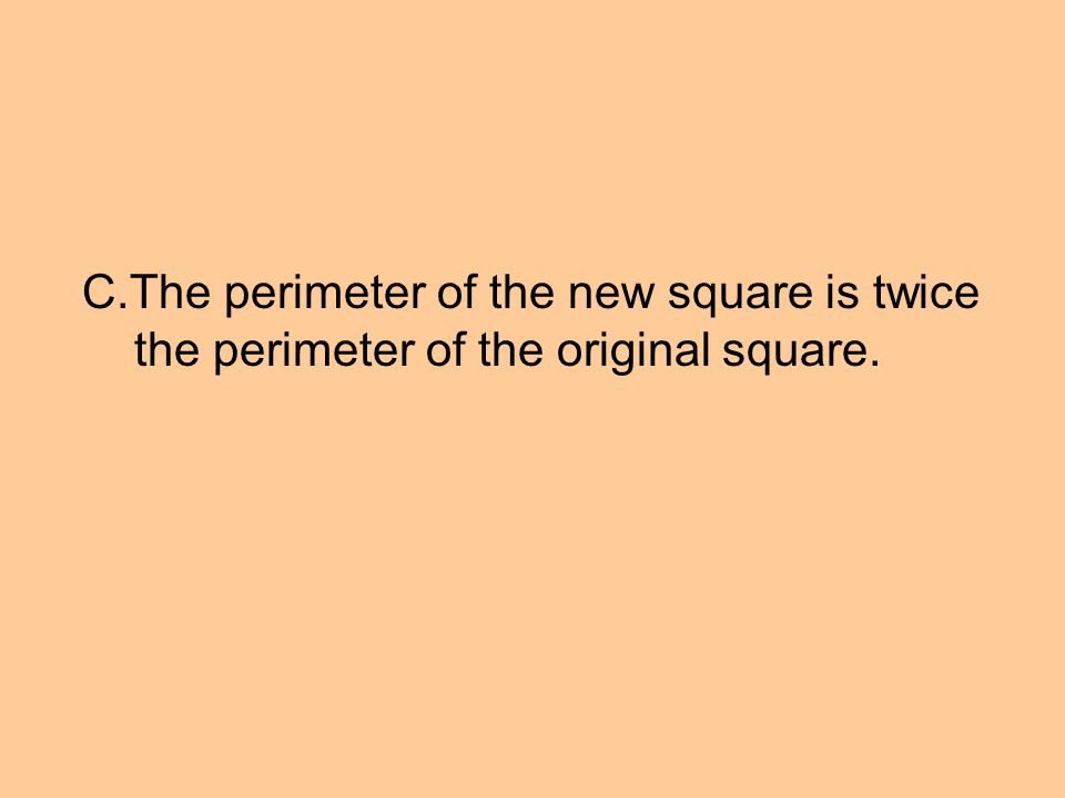C.The perimeter of the new square is twice the perimeter of the original square.