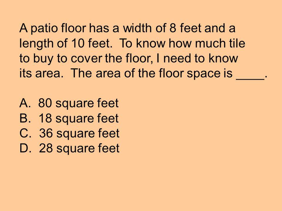 A patio floor has a width of 8 feet and a length of 10 feet.