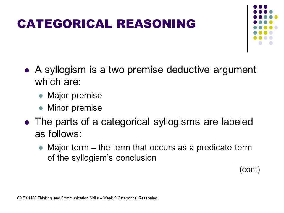 GXEX1406 Thinking and Communication Skills – Week 9 Categorical Reasoning A syllogism is a two premise deductive argument which are: Major premise Min