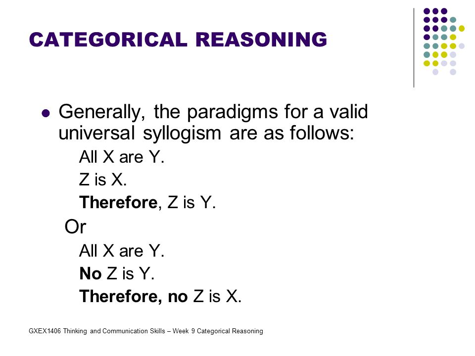 GXEX1406 Thinking and Communication Skills – Week 9 Categorical Reasoning Generally, the paradigms for a valid universal syllogism are as follows: All