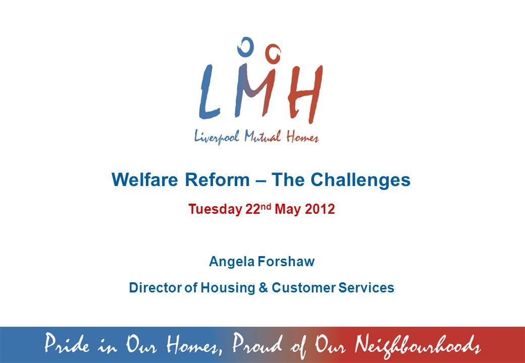 Welfare Reform – The Challenges Tuesday 22 nd May 2012 Angela Forshaw Director of Housing & Customer Services