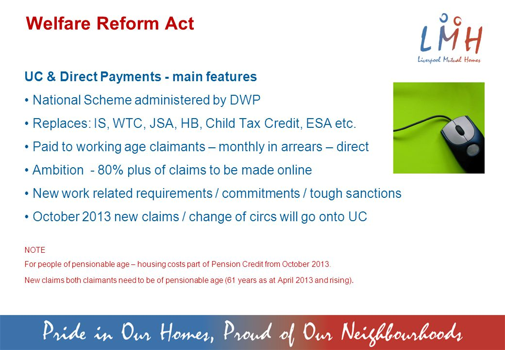 UC & Direct Payments - main features National Scheme administered by DWP Replaces: IS, WTC, JSA, HB, Child Tax Credit, ESA etc.