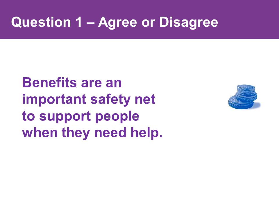 Question 2 – Agree or Disagree We all benefit as a society when support from benefits is available to those that need it.