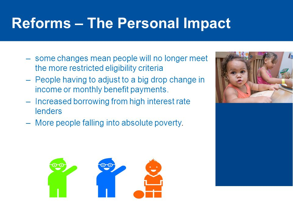 Reforms – The Personal Impact –some changes mean people will no longer meet the more restricted eligibility criteria –People having to adjust to a big drop change in income or monthly benefit payments.
