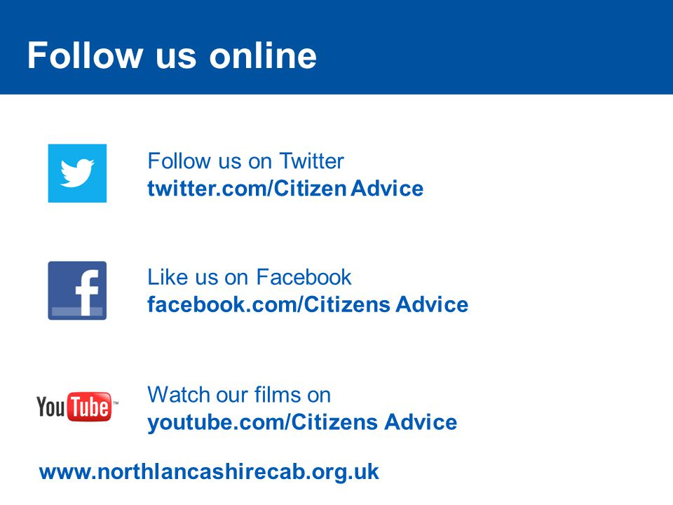 Follow us online Follow us on Twitter twitter.com/Citizen Advice Like us on Facebook facebook.com/Citizens Advice Watch our films on youtube.com/Citizens Advice www.northlancashirecab.org.uk