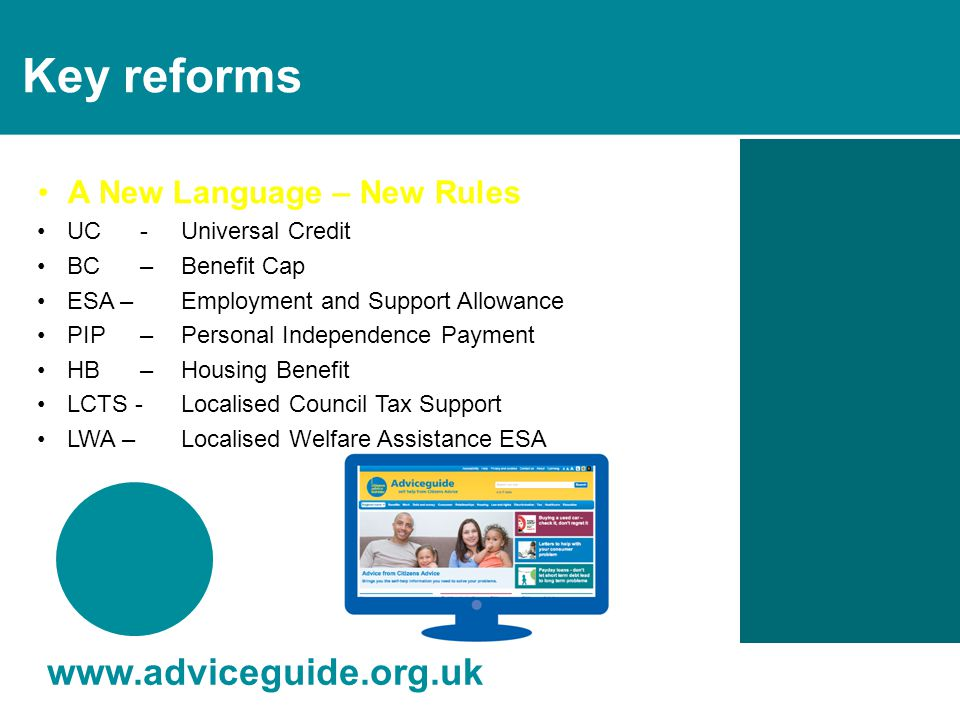 Other changes www.adviceguide.org.uk Child Benefit – Income Tax chanrges Contributory ESA – limited to 1 year Appeals – 'mandatory reconsideration Benefit rates – uprating capped at 1% pa State pension age - changes from 2016 Overpayments – all recoverable