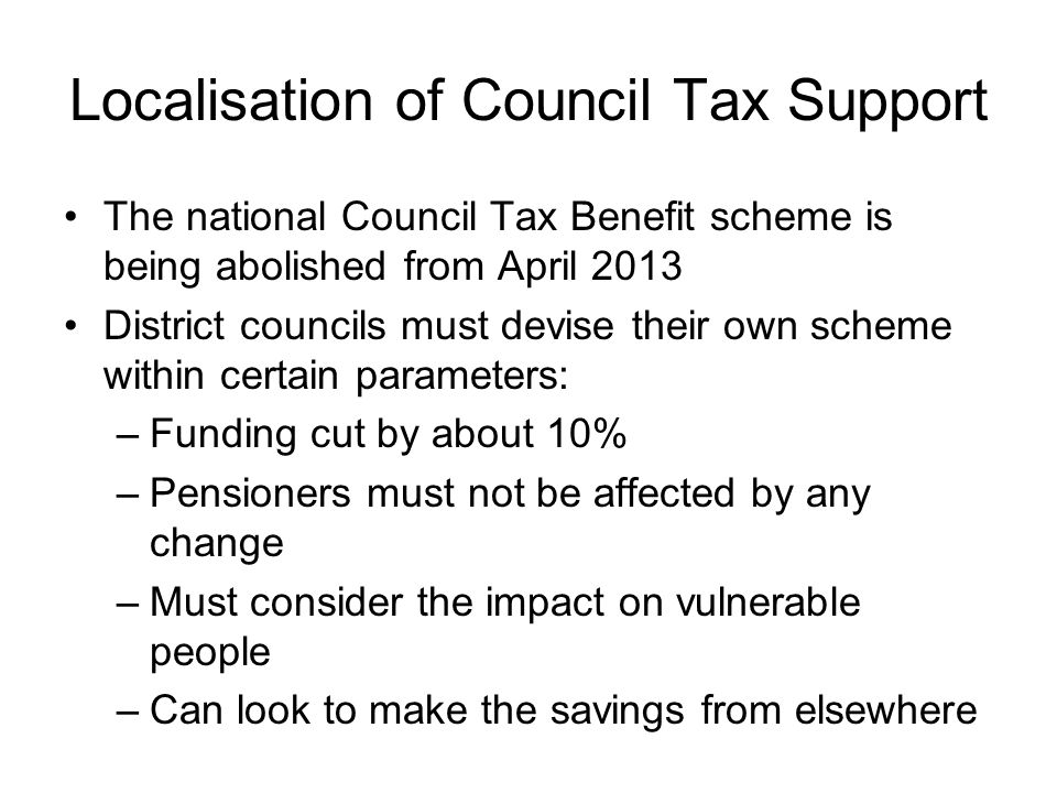 Localisation of Council Tax Support The national Council Tax Benefit scheme is being abolished from April 2013 District councils must devise their own