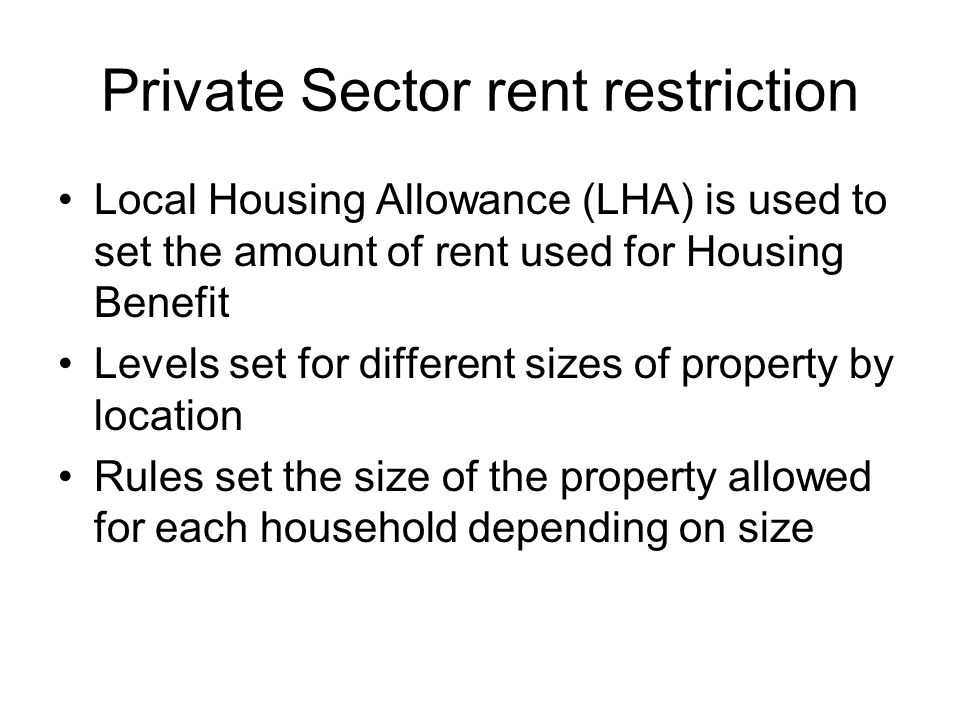 Changes to LHA LHA rates are set at 30% of average rents charged rather than 50% Maximum 4 bedroom rate regardless of family size Shared accommodation rate increased for single people from 25 to 35 years of age LHA rates will be increased each April based on inflation (not location/market forces)