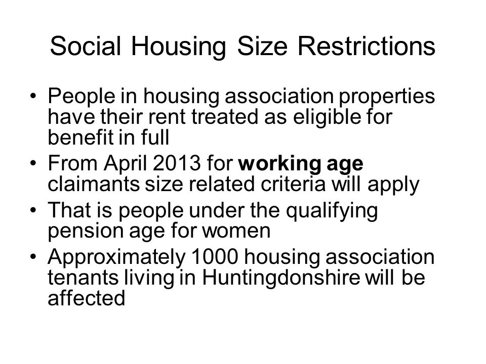 Social Housing Size Restrictions People in housing association properties have their rent treated as eligible for benefit in full From April 2013 for