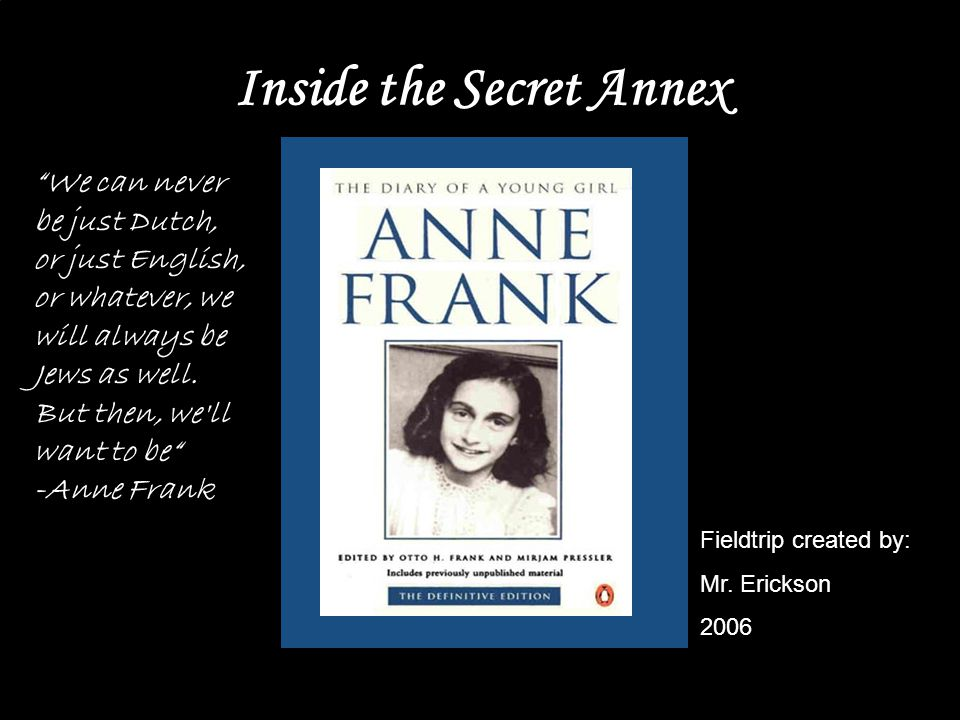 Introduction Though reading The Diary of Anne Frank may provide a powerful literary experience, one cannot truly appreciate the completeness of Anne's real life struggle without witnessing her actual living arrangements.