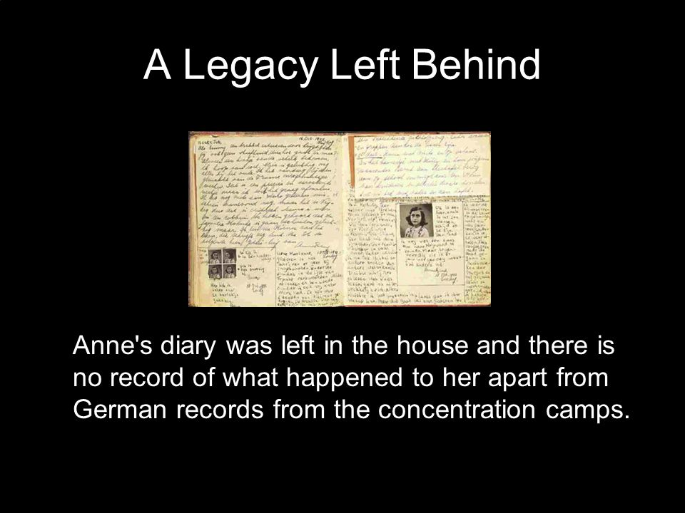 A Legacy Left Behind Anne s diary was left in the house and there is no record of what happened to her apart from German records from the concentration camps.