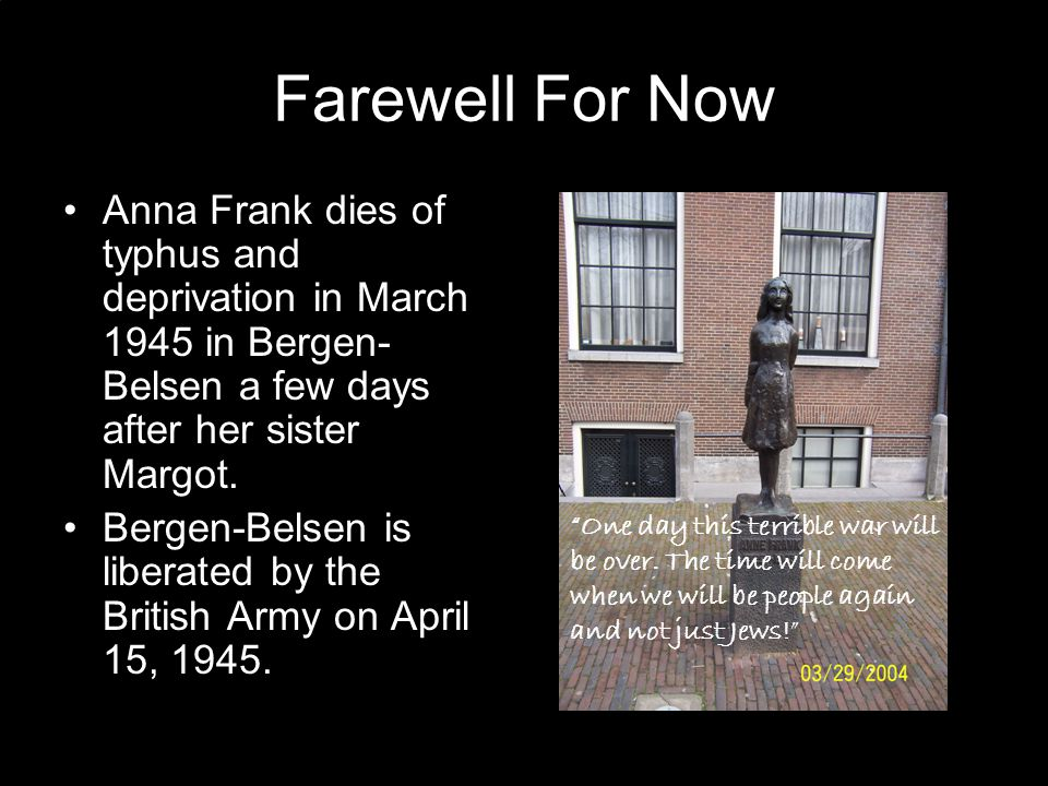 Farewell For Now Anna Frank dies of typhus and deprivation in March 1945 in Bergen- Belsen a few days after her sister Margot.
