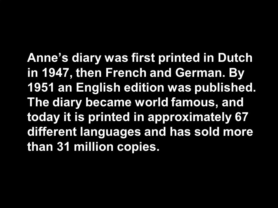 Anne's diary was first printed in Dutch in 1947, then French and German.