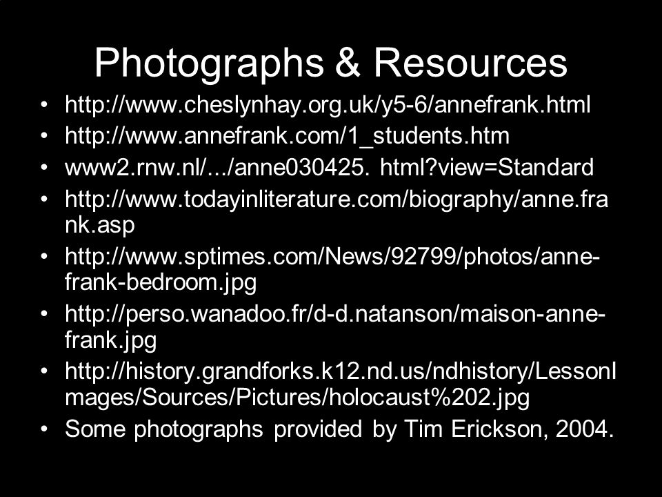 Photographs & Resources http://www.cheslynhay.org.uk/y5-6/annefrank.html http://www.annefrank.com/1_students.htm www2.rnw.nl/.../anne030425. html?view