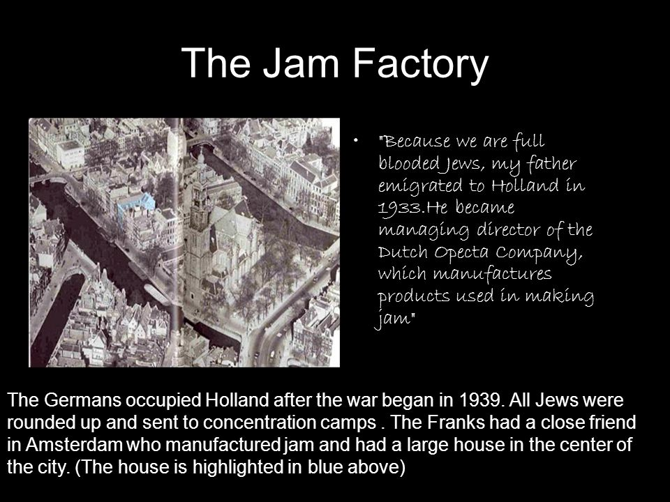 The Jam Factory Because we are full blooded Jews, my father emigrated to Holland in 1933.He became managing director of the Dutch Opecta Company, which manufactures products used in making jam The Germans occupied Holland after the war began in 1939.