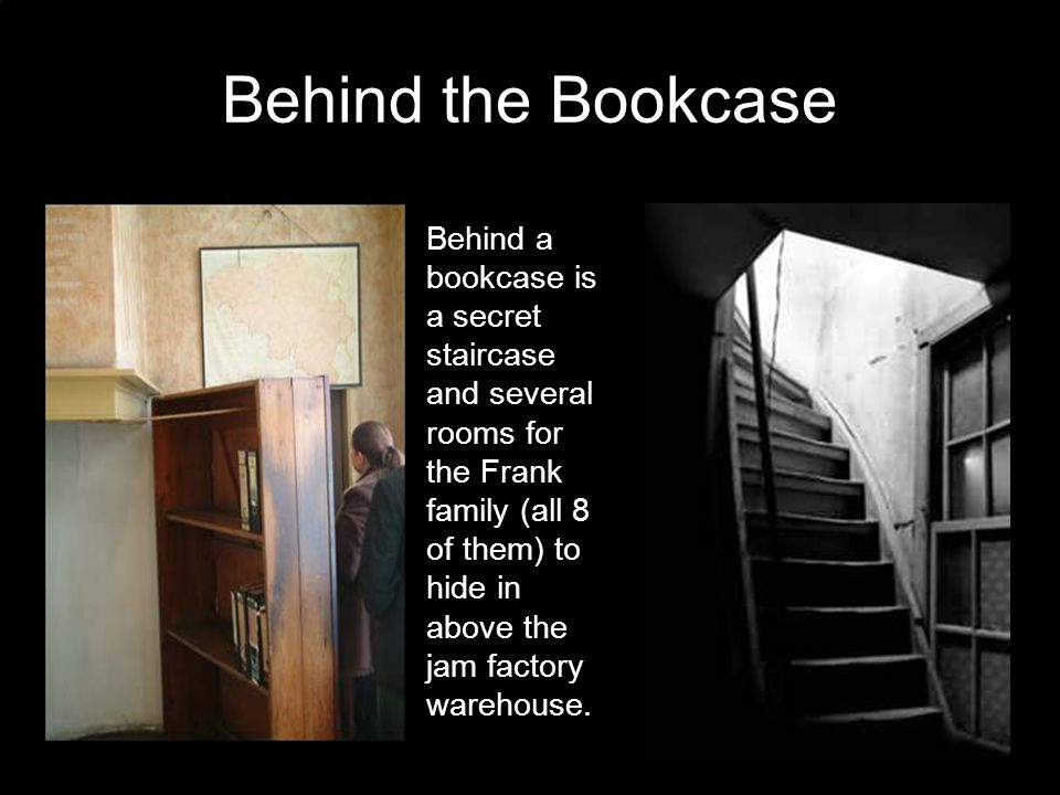 Behind the Bookcase Behind a bookcase is a secret staircase and several rooms for the Frank family (all 8 of them) to hide in above the jam factory warehouse.