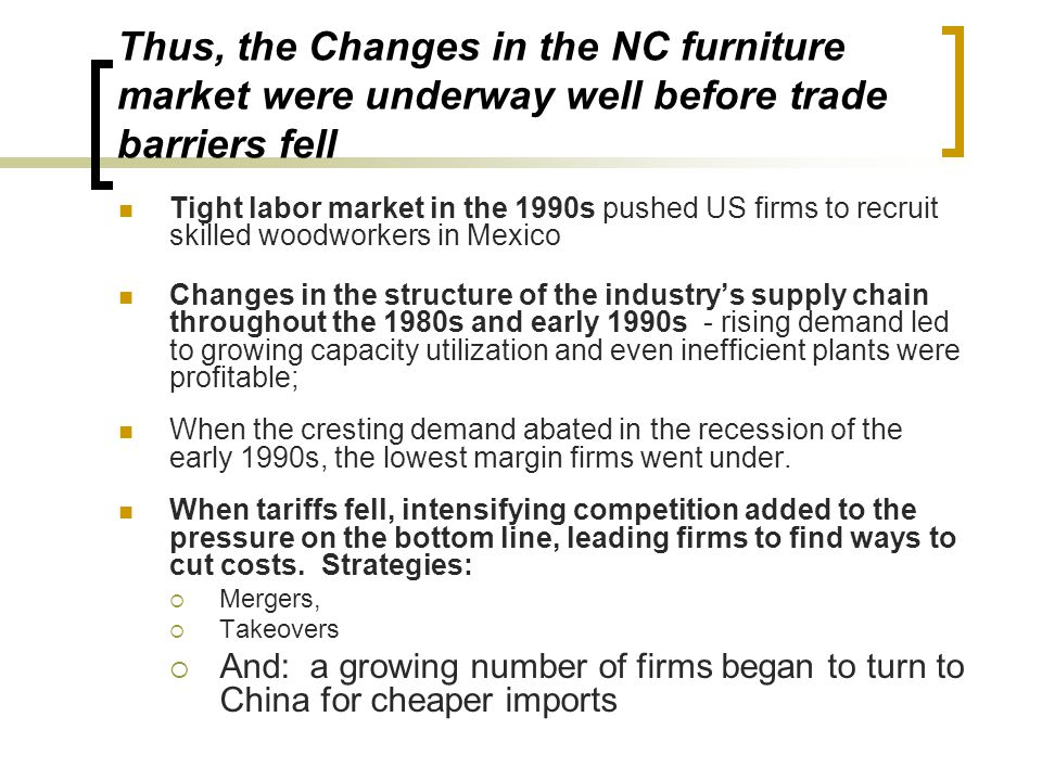 Thus, the Changes in the NC furniture market were underway well before trade barriers fell Tight labor market in the 1990s pushed US firms to recruit skilled woodworkers in Mexico Changes in the structure of the industry's supply chain throughout the 1980s and early 1990s - rising demand led to growing capacity utilization and even inefficient plants were profitable; When the cresting demand abated in the recession of the early 1990s, the lowest margin firms went under.