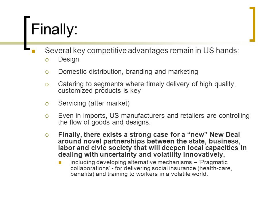 Finally: Several key competitive advantages remain in US hands:  Design  Domestic distribution, branding and marketing  Catering to segments where timely delivery of high quality, customized products is key  Servicing (after market)  Even in imports, US manufacturers and retailers are controlling the flow of goods and designs.