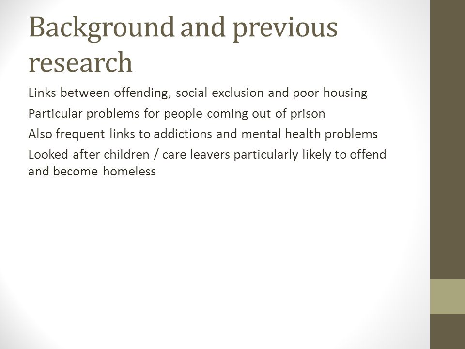 Background and previous research Links between offending, social exclusion and poor housing Particular problems for people coming out of prison Also frequent links to addictions and mental health problems Looked after children / care leavers particularly likely to offend and become homeless