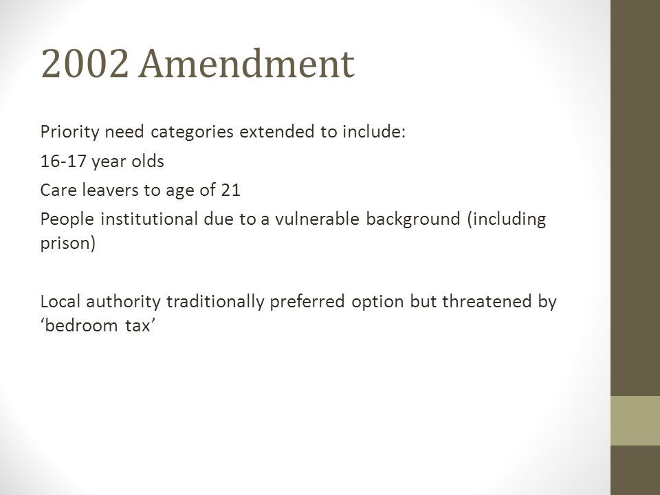 2002 Amendment Priority need categories extended to include: 16-17 year olds Care leavers to age of 21 People institutional due to a vulnerable background (including prison) Local authority traditionally preferred option but threatened by 'bedroom tax'