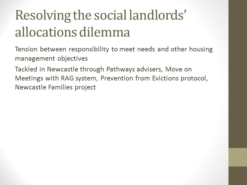 Resolving the social landlords' allocations dilemma Tension between responsibility to meet needs and other housing management objectives Tackled in Newcastle through Pathways advisers, Move on Meetings with RAG system, Prevention from Evictions protocol, Newcastle Families project