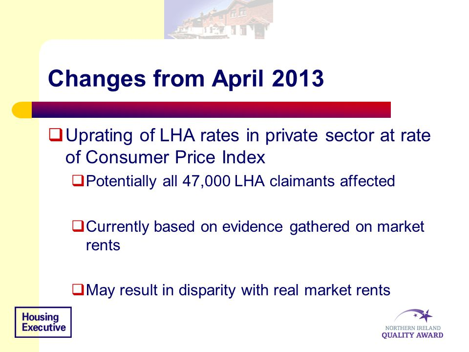 Changes from April 2013  Uprating of LHA rates in private sector at rate of Consumer Price Index  Potentially all 47,000 LHA claimants affected  Currently based on evidence gathered on market rents  May result in disparity with real market rents