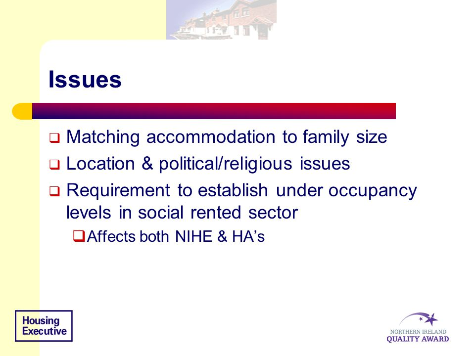 Issues  Matching accommodation to family size  Location & political/religious issues  Requirement to establish under occupancy levels in social ren