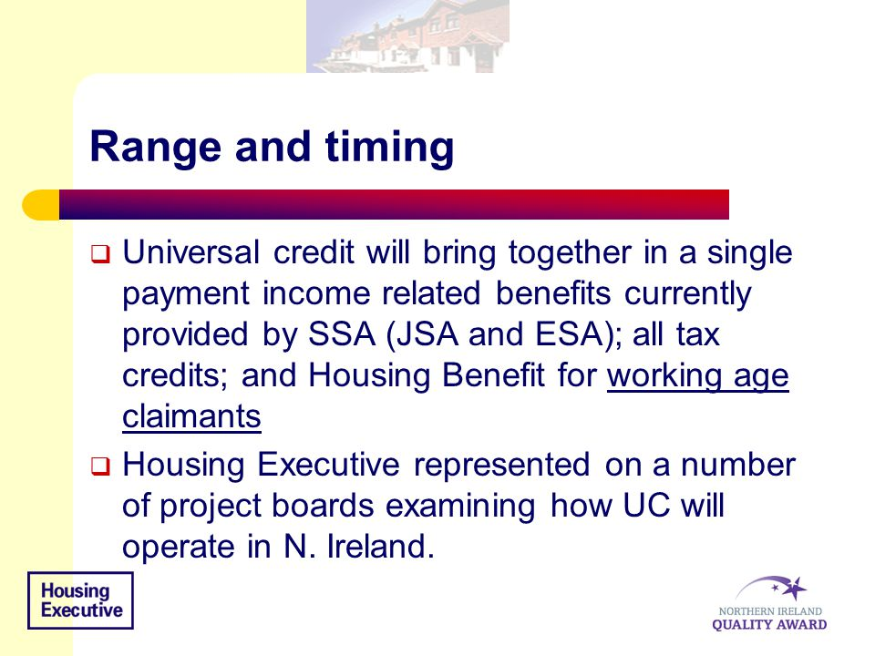 Range and timing  Universal credit will bring together in a single payment income related benefits currently provided by SSA (JSA and ESA); all tax c