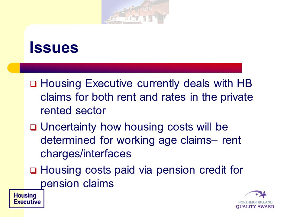 Issues  Housing Executive currently deals with HB claims for both rent and rates in the private rented sector  Uncertainty how housing costs will be