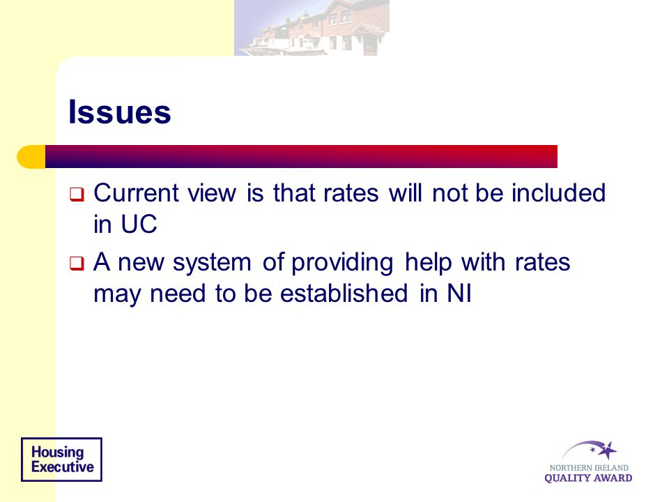 Issues  Current view is that rates will not be included in UC  A new system of providing help with rates may need to be established in NI