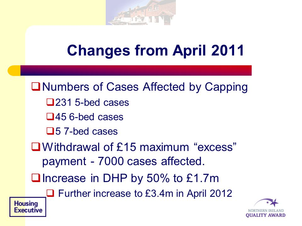 "Changes from April 2011  Numbers of Cases Affected by Capping  231 5-bed cases  45 6-bed cases  5 7-bed cases  Withdrawal of £15 maximum ""excess"""