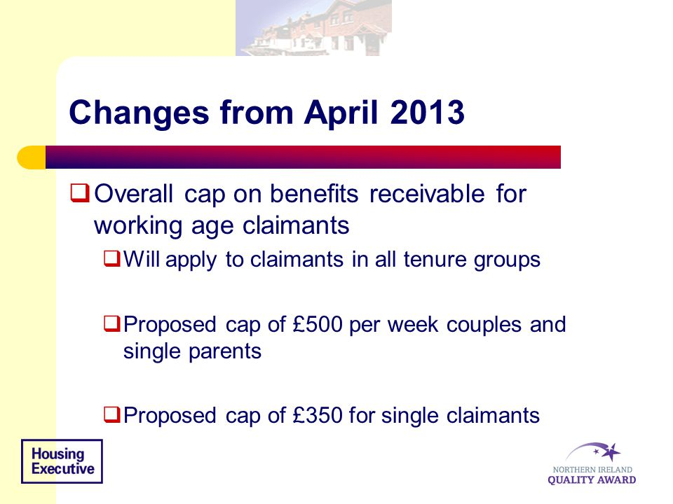Changes from April 2013  Overall cap on benefits receivable for working age claimants  Will apply to claimants in all tenure groups  Proposed cap of £500 per week couples and single parents  Proposed cap of £350 for single claimants