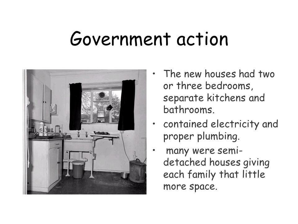Government action The new houses had two or three bedrooms, separate kitchens and bathrooms.