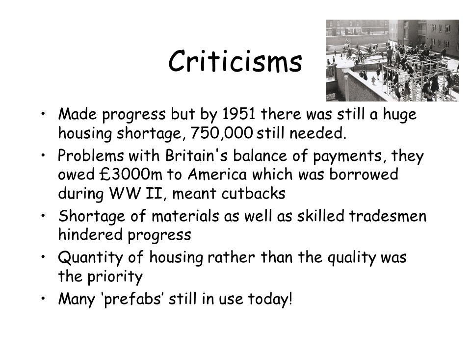 Criticisms Made progress but by 1951 there was still a huge housing shortage, 750,000 still needed. Problems with Britain's balance of payments, they