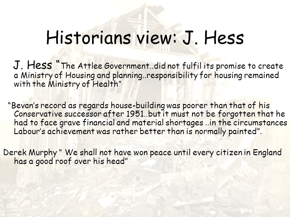 """Historians view: J. Hess J. Hess """" The Attlee Government..did not fulfil its promise to create a Ministry of Housing and planning..responsibility for"""