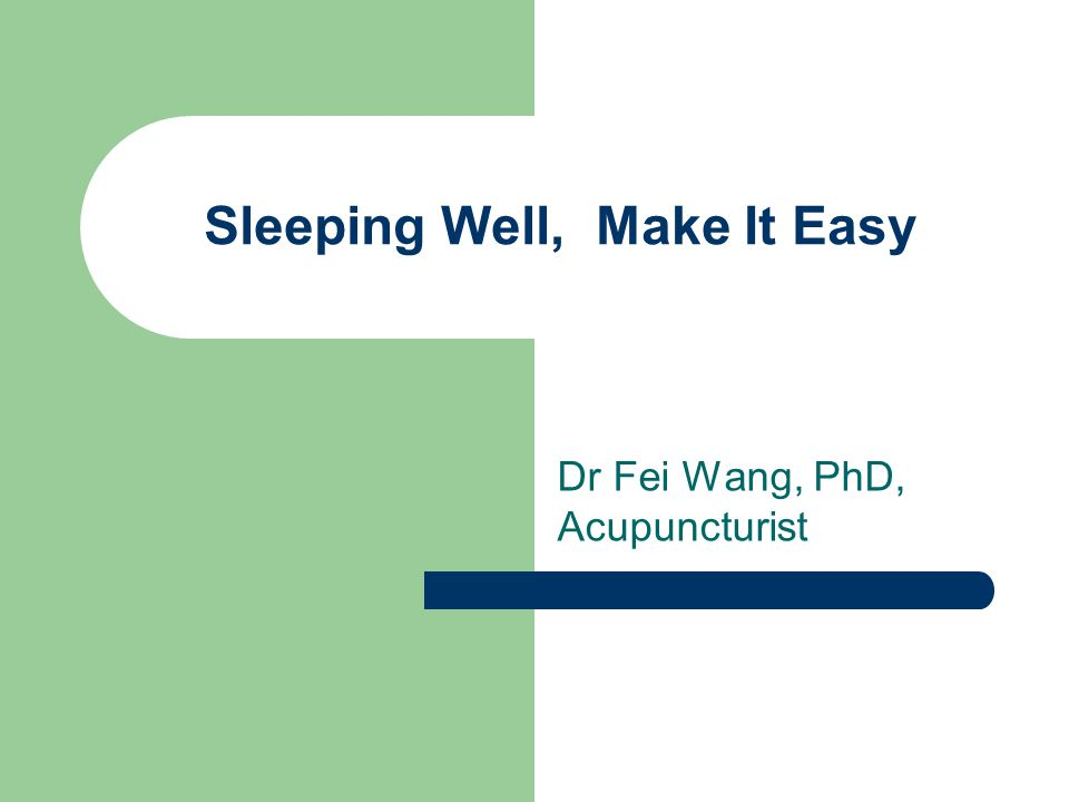 Sleeping Well, Make It Easy Dr Fei Wang, PhD, Acupuncturist