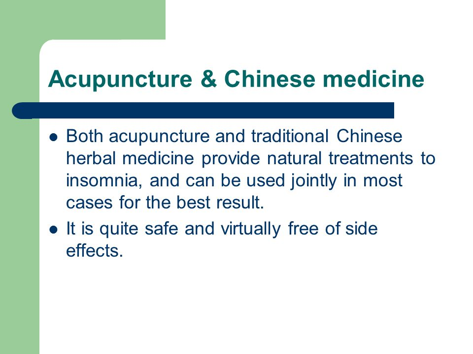 Acupuncture & Chinese medicine Both acupuncture and traditional Chinese herbal medicine provide natural treatments to insomnia, and can be used jointly in most cases for the best result.