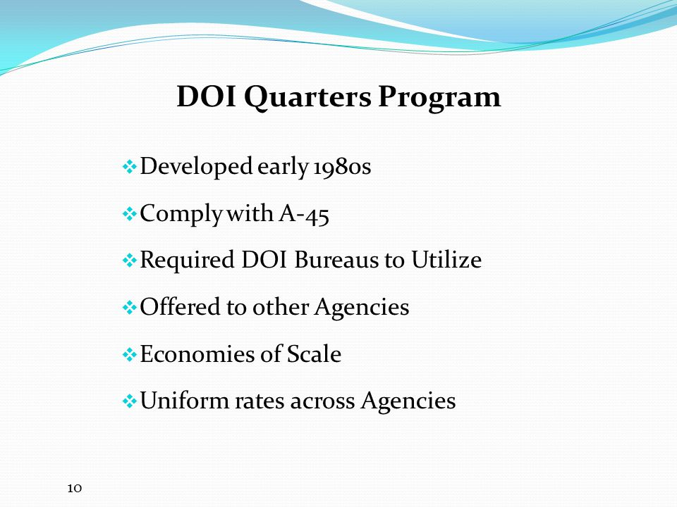  Developed early 1980s  Comply with A-45  Required DOI Bureaus to Utilize  Offered to other Agencies  Economies of Scale  Uniform rates across Agencies 10 DOI Quarters Program