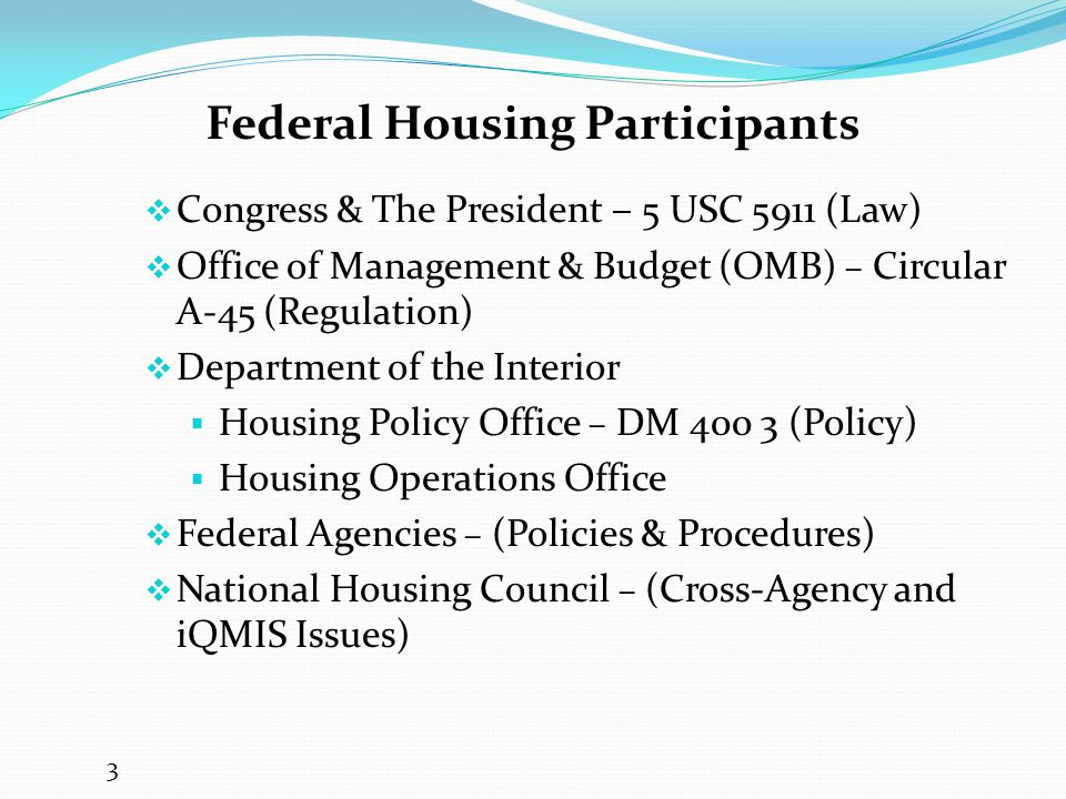 Federal Housing Participants  Congress & The President – 5 USC 5911 (Law)  Office of Management & Budget (OMB) – Circular A-45 (Regulation)  Department of the Interior  Housing Policy Office – DM 400 3 (Policy)  Housing Operations Office  Federal Agencies – (Policies & Procedures)  National Housing Council – (Cross-Agency and iQMIS Issues) 3