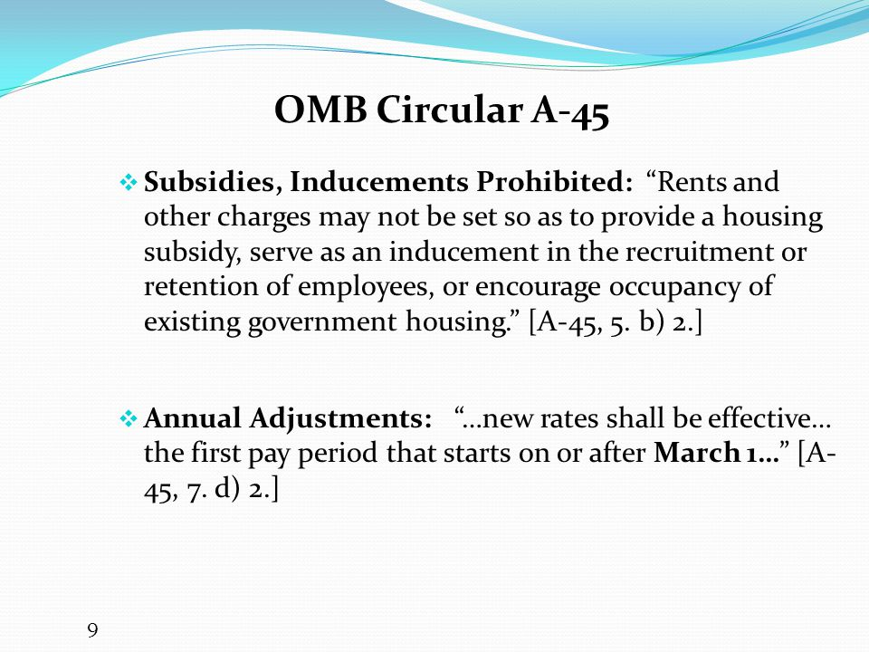 OMB Circular A-45  Subsidies, Inducements Prohibited: Rents and other charges may not be set so as to provide a housing subsidy, serve as an inducement in the recruitment or retention of employees, or encourage occupancy of existing government housing. [A-45, 5.