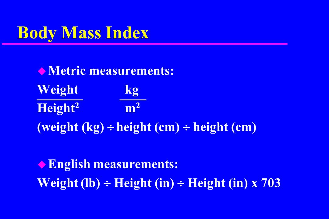 Body Mass Index u Metric measurements: Weightkg Height 2 m 2 (weight (kg)  height (cm)  height (cm) u English measurements: Weight (lb)  Height (in)  Height (in) x 703
