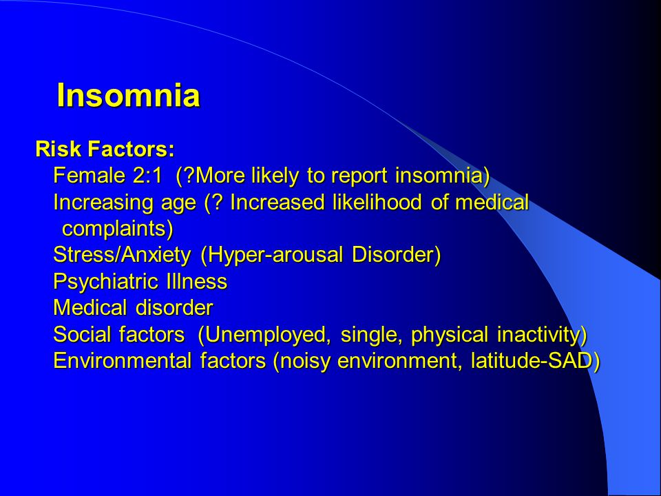 Insomnia Risk Factors: Risk Factors: Female 2:1 ( More likely to report insomnia) Female 2:1 ( More likely to report insomnia) Increasing age (.