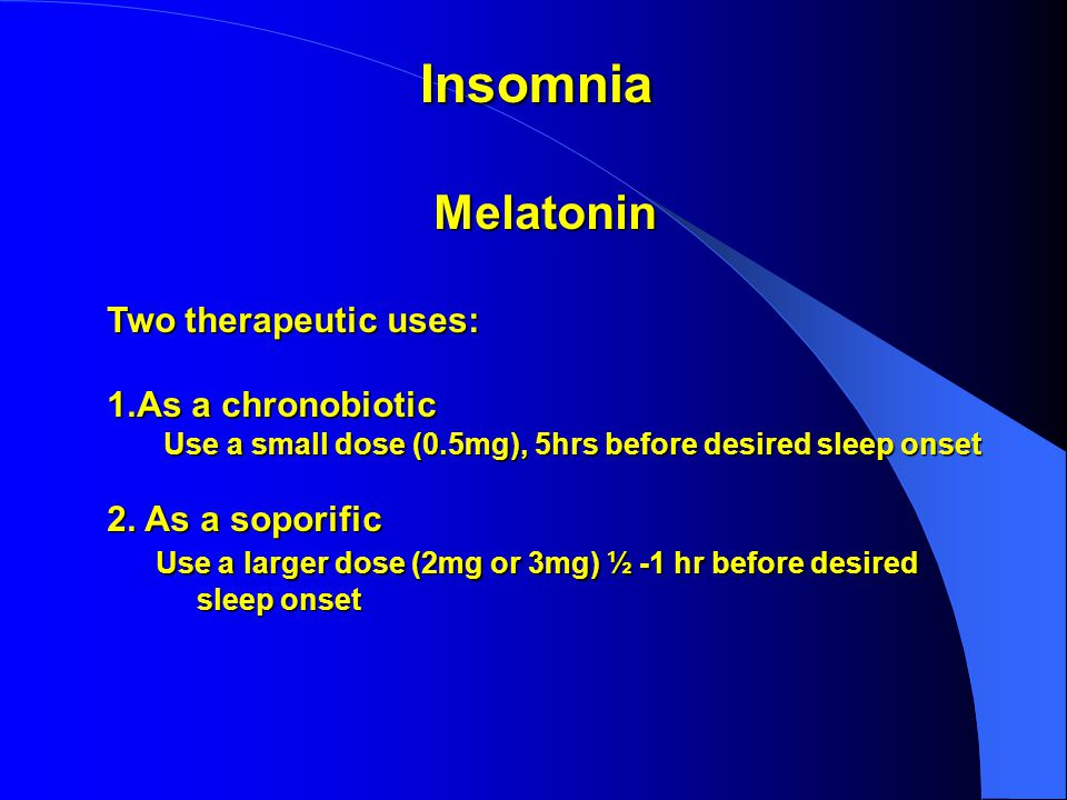 Melatonin Two therapeutic uses: 1.As a chronobiotic Use a small dose (0.5mg), 5hrs before desired sleep onset Use a small dose (0.5mg), 5hrs before desired sleep onset 2.