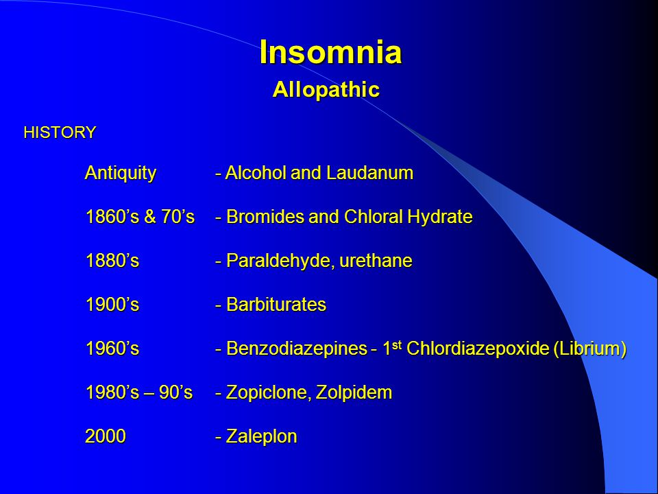 AllopathicHISTORY Antiquity- Alcohol and Laudanum 1860's & 70's- Bromides and Chloral Hydrate 1880's- Paraldehyde, urethane 1900's- Barbiturates 1960's- Benzodiazepines - 1 st Chlordiazepoxide (Librium) 1980's – 90's- Zopiclone, Zolpidem 2000- Zaleplon Insomnia