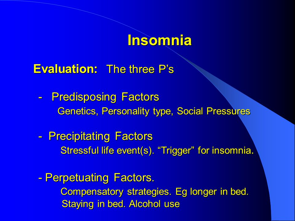 Insomnia Insomnia Evaluation: The three P's Evaluation: The three P's - Predisposing Factors - Predisposing Factors Genetics, Personality type, Social Pressures Genetics, Personality type, Social Pressures - Precipitating Factors - Precipitating Factors Stressful life event(s).
