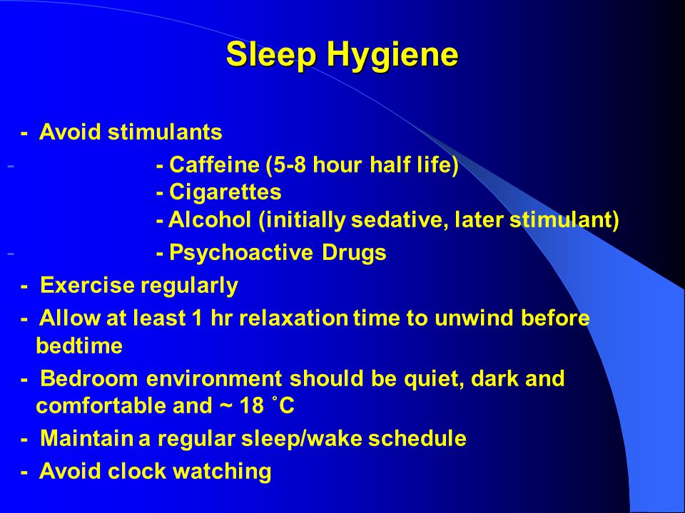 Sleep Hygiene - Avoid stimulants - - Caffeine (5-8 hour half life) - Cigarettes - Alcohol (initially sedative, later stimulant) - - Psychoactive Drugs - Exercise regularly - Allow at least 1 hr relaxation time to unwind before bedtime - Bedroom environment should be quiet, dark and comfortable and ~ 18 ˚C - Maintain a regular sleep/wake schedule - Avoid clock watching