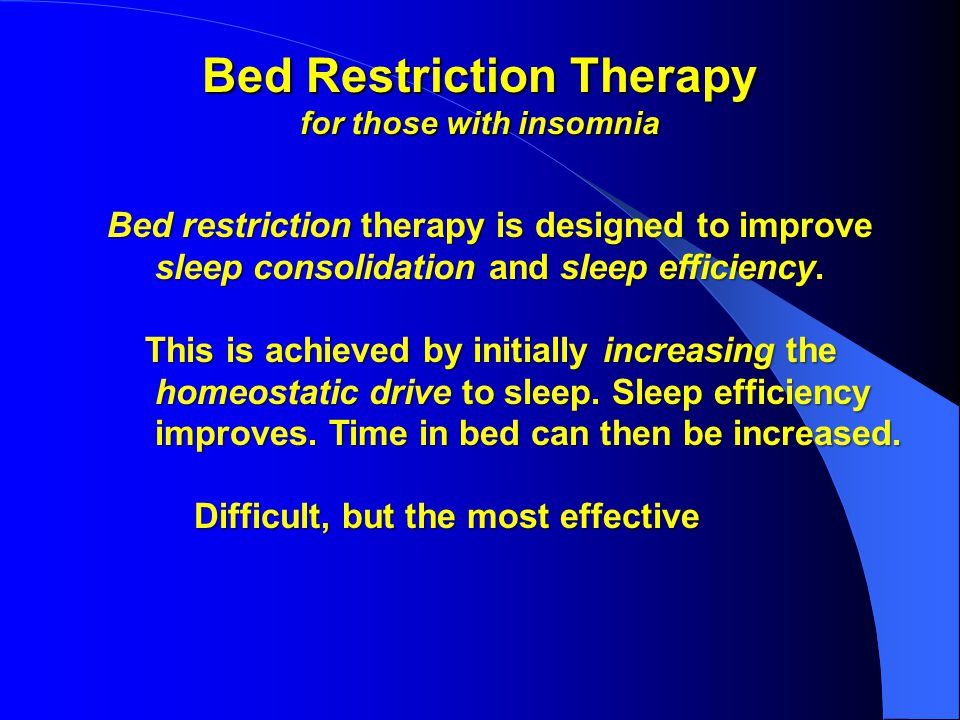 Bed Restriction Therapy for those with insomnia Bed restriction therapy is designed to improve Bed restriction therapy is designed to improve sleep consolidation and sleep efficiency.
